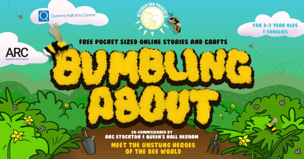 """Cartoon garden, sun, and bees, with text saying """"KITCHEN ZOO PRESENTS BUMBLING ABOUT FREE POCKET SIZED ONLINE STORIES AND CRAFTS FOR 3-7 YEAR OLDS AND FAMILIES CO-COMMISSIONED BY ARC STOCKTON & QUEEN'S HALL HEXHAM MEET THE UNSTUNG HEROES OF THE BEE WORLD"""""""